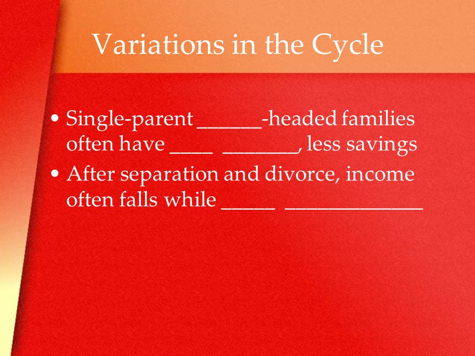 Variations in the Cycle Single-parent ______-headed families often have ____ _______, less savings After separation and divorce, income often falls while _____ _____________