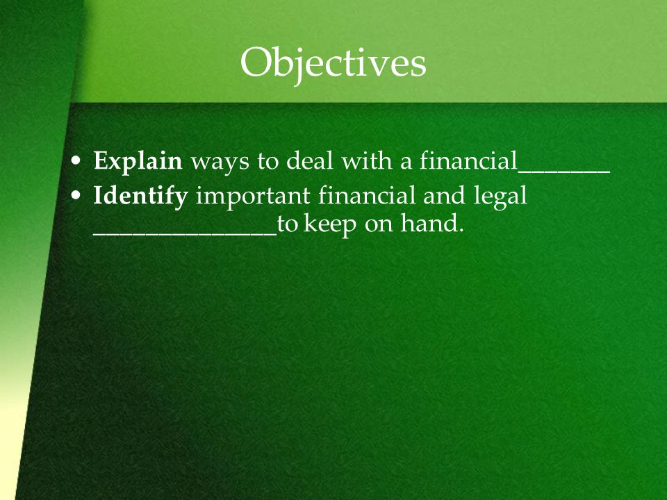 Objectives Explain ways to deal with a financial_______ Identify important financial and legal ______________to keep on hand.