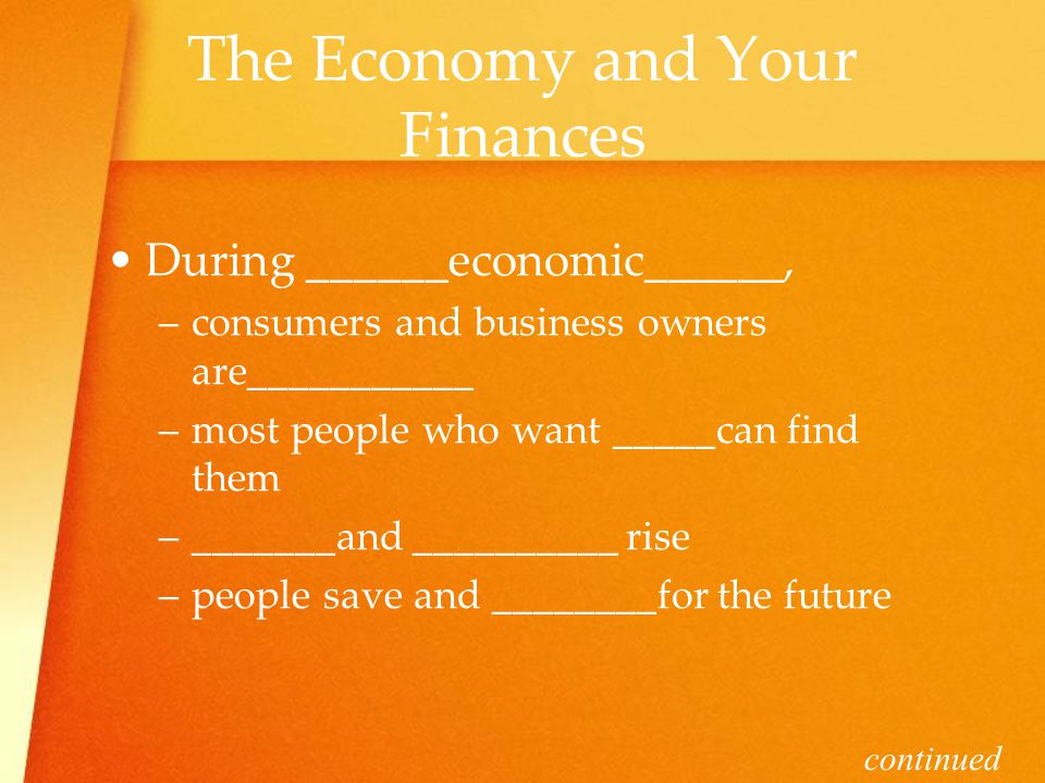 The Economy and Your Finances During ______economic______, –c–consumers and business owners are___________ –m–most people who want _____can find them –_–_______and __________ rise –p–people save and ________for the future continued