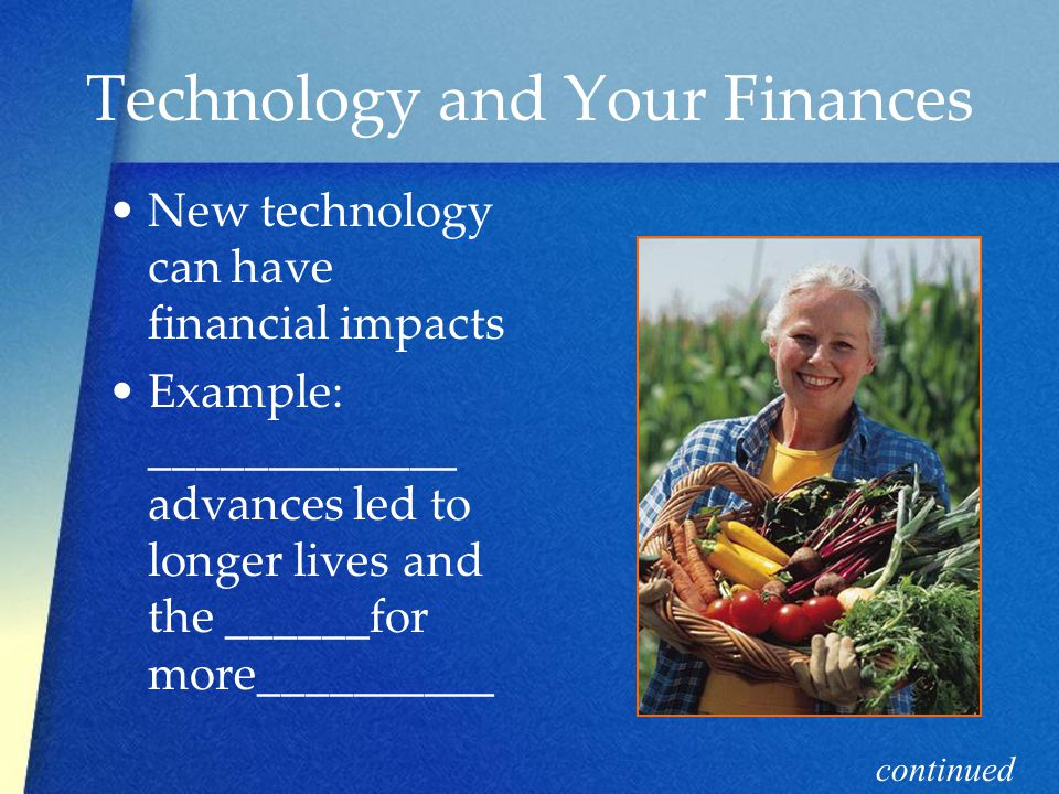 Technology and Your Finances New technology can have financial impacts Example: _____________ advances led to longer lives and the ______for more__________ continued