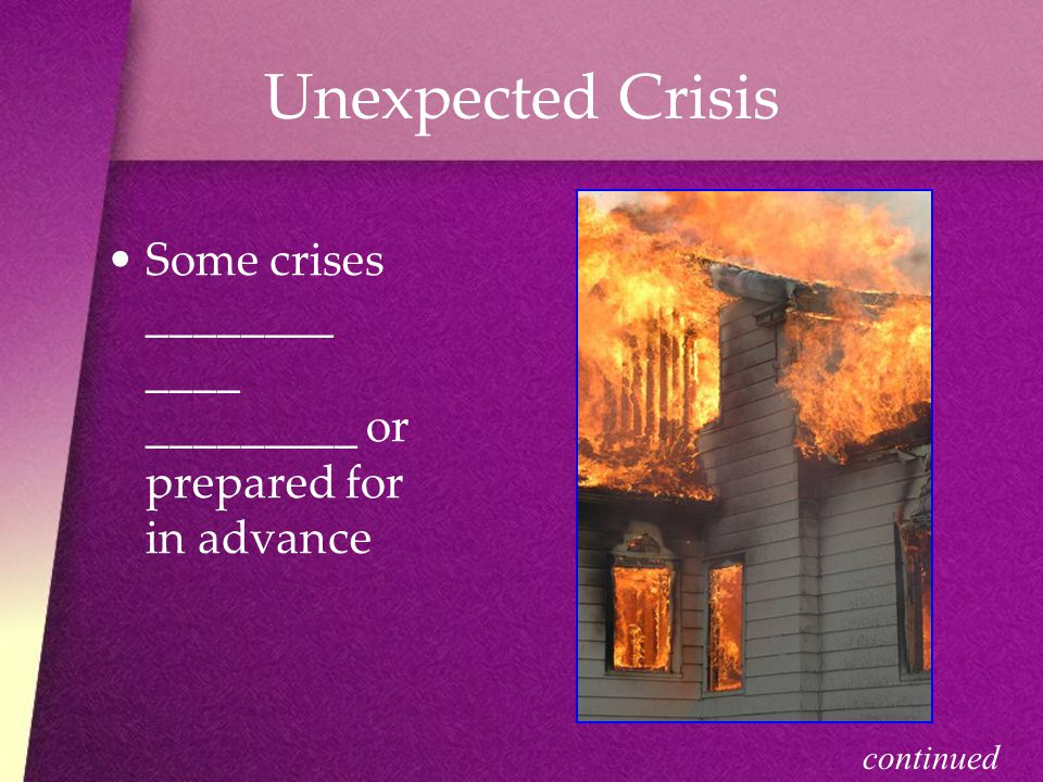 Unexpected Crisis Some crises ________ ____ _________ or prepared for in advance continued