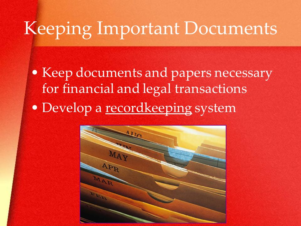 Keeping Important Documents Keep documents and papers necessary for financial and legal transactions Develop a recordkeeping system