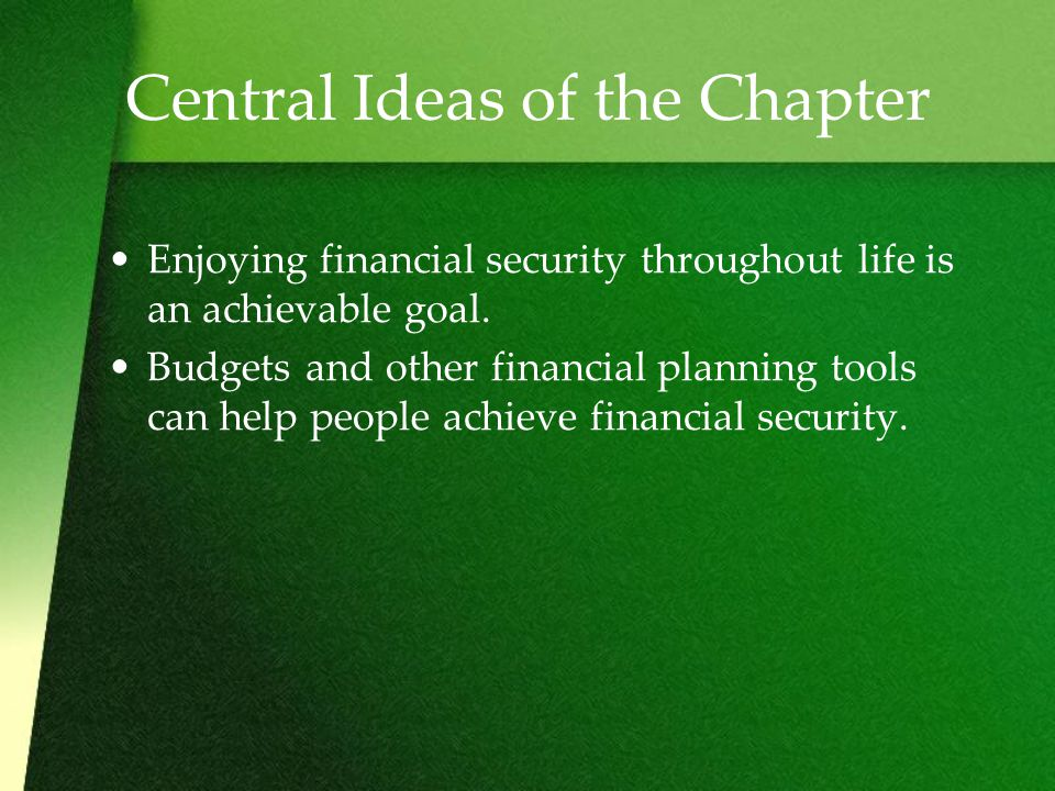 Central Ideas of the Chapter Enjoying financial security throughout life is an achievable goal.
