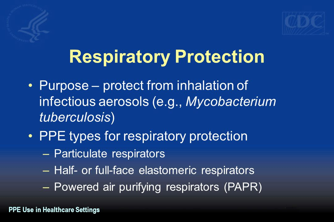 Respiratory Protection Purpose – protect from inhalation of infectious aerosols (e.g., Mycobacterium tuberculosis) PPE types for respiratory protectio