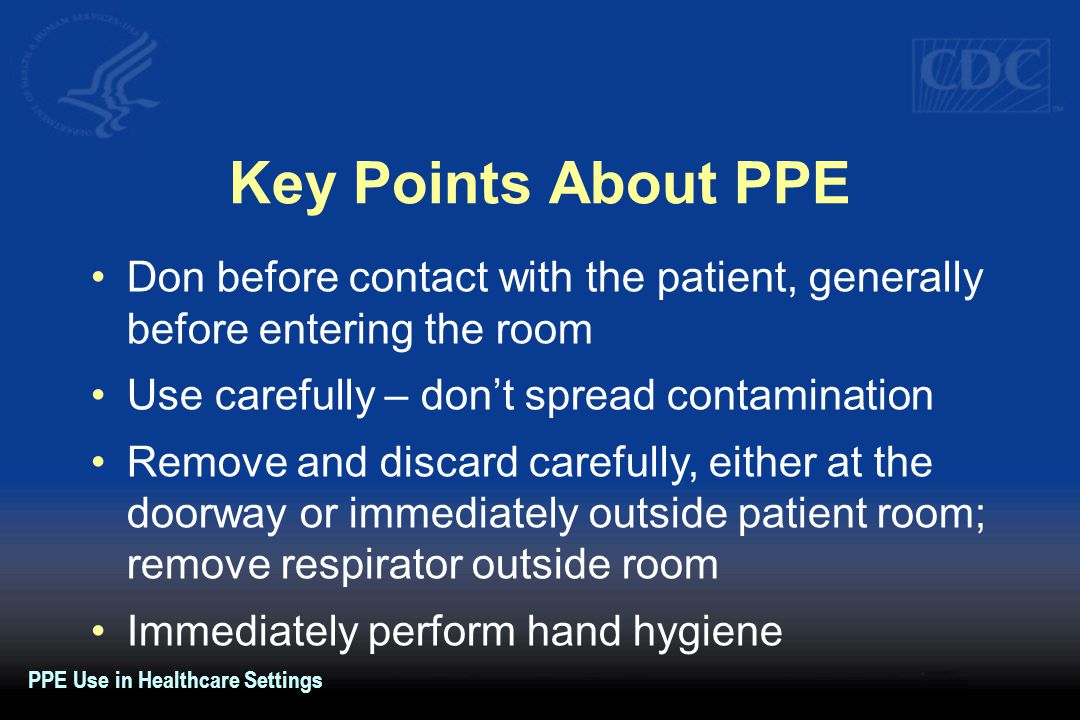 Key Points About PPE Don before contact with the patient, generally before entering the room Use carefully – don't spread contamination Remove and dis