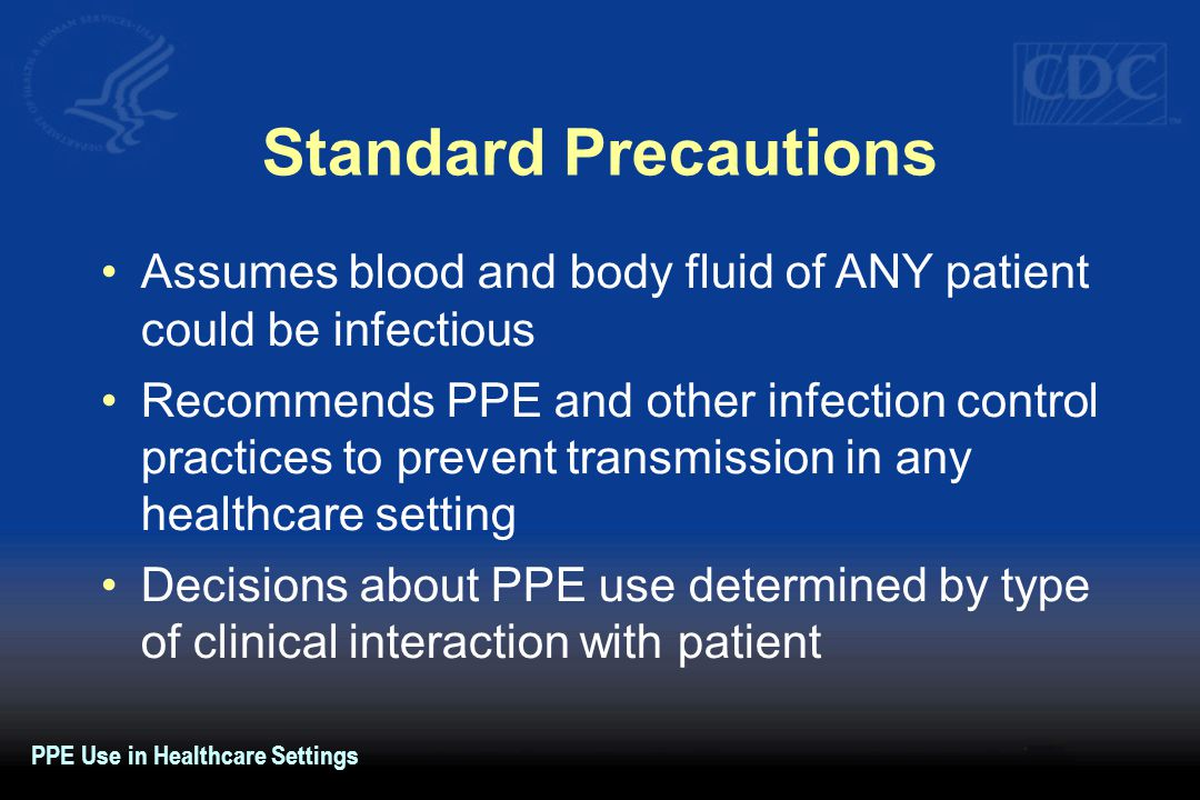 Standard Precautions Assumes blood and body fluid of ANY patient could be infectious Recommends PPE and other infection control practices to prevent t