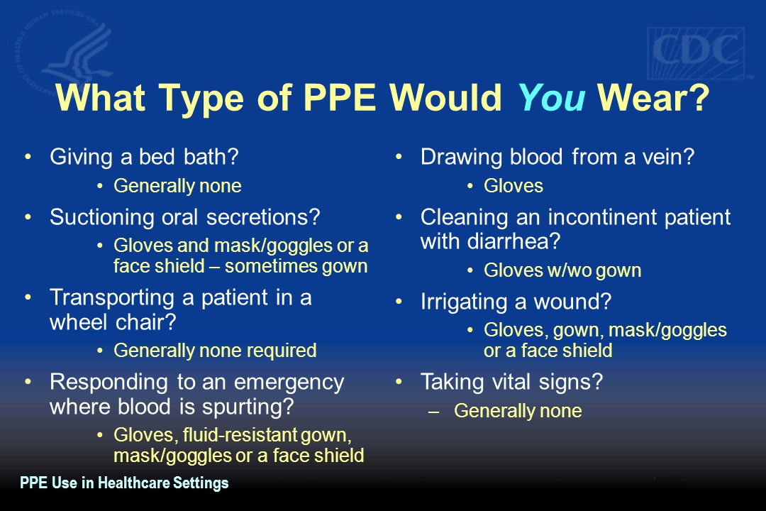 What Type of PPE Would You Wear? Giving a bed bath? Generally none Suctioning oral secretions? Gloves and mask/goggles or a face shield – sometimes go