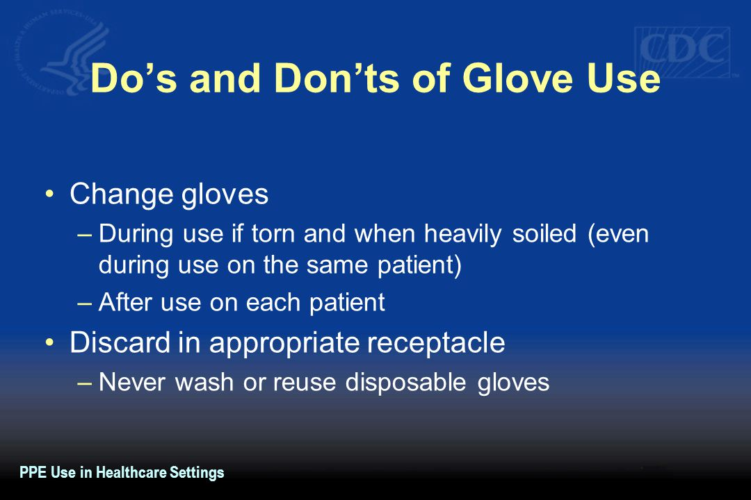 Do's and Don'ts of Glove Use Change gloves –During use if torn and when heavily soiled (even during use on the same patient) –After use on each patien