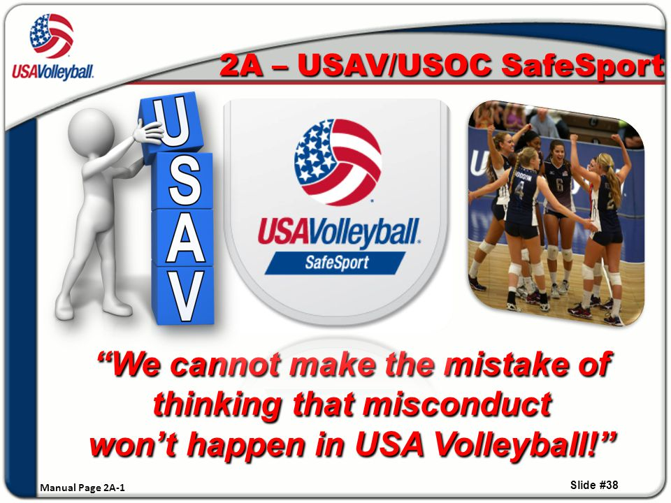 We cannot make the mistake of thinking that misconduct won't happen in USA Volleyball! 2A – USAV/USOC SafeSport Slide #38 Manual Page 2A-1