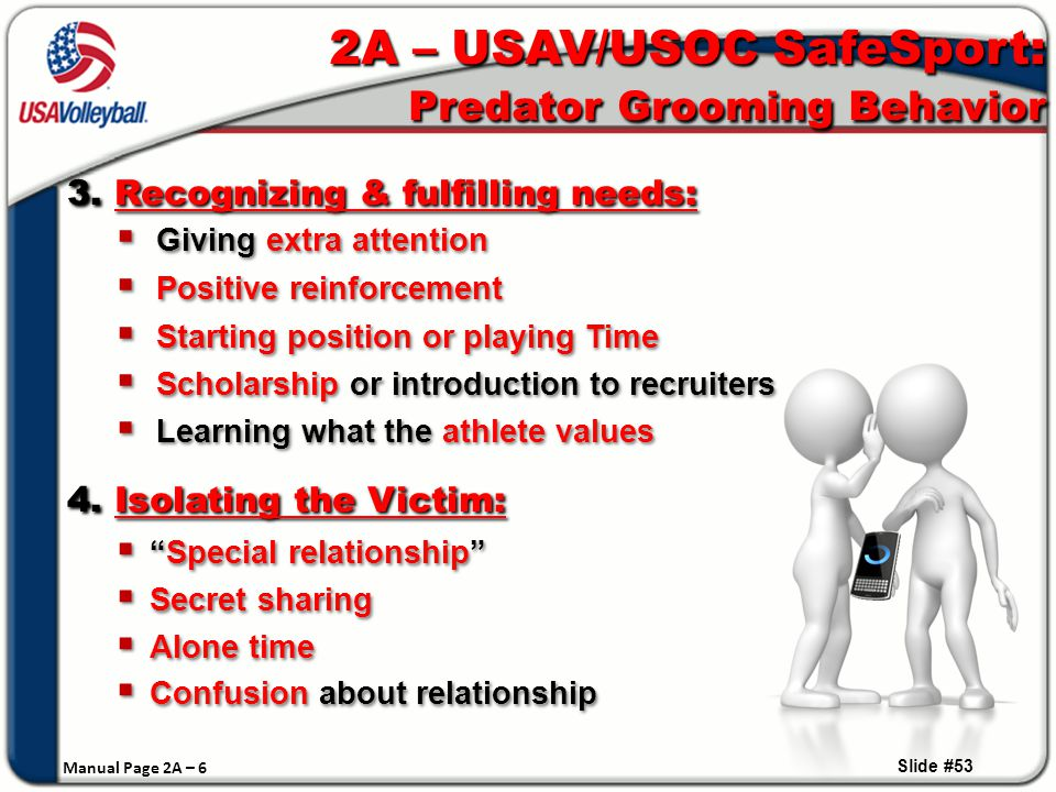 Giving extra attention  Positive reinforcement  Starting position or playing Time  Scholarship or introduction to recruiters  Learning what the athlete values  Giving extra attention  Positive reinforcement  Starting position or playing Time  Scholarship or introduction to recruiters  Learning what the athlete values Slide #53 2A – USAV/USOC SafeSport: Predator Grooming Behavior 3.