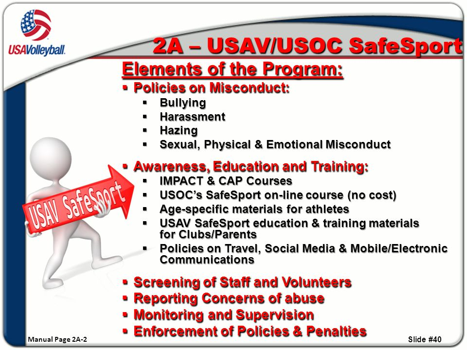 Elements of the Program:  Policies on Misconduct:  Bullying  Harassment  Hazing  Sexual, Physical & Emotional Misconduct  Awareness, Education and Training:  IMPACT & CAP Courses  USOC's SafeSport on-line course (no cost)  Age-specific materials for athletes  USAV SafeSport education & training materials for Clubs/Parents  Policies on Travel, Social Media & Mobile/Electronic Communications  Screening of Staff and Volunteers  Reporting Concerns of abuse  Monitoring and Supervision  Enforcement of Policies & Penalties Slide #40 2A – USAV/USOC SafeSport Manual Page 2A-2