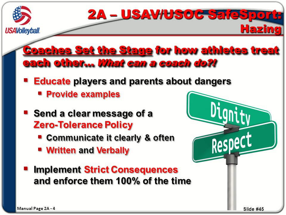  Educate players and parents about dangers  Provide examples  Send a clear message of a Zero-Tolerance Policy  Communicate it clearly & often  Written and Verbally  Implement Strict Consequences and enforce them 100% of the time  Educate players and parents about dangers  Provide examples  Send a clear message of a Zero-Tolerance Policy  Communicate it clearly & often  Written and Verbally  Implement Strict Consequences and enforce them 100% of the time Slide #45 2A – USAV/USOC SafeSport: Hazing Coaches Set the Stage for how athletes treat each other… What can a coach do?.