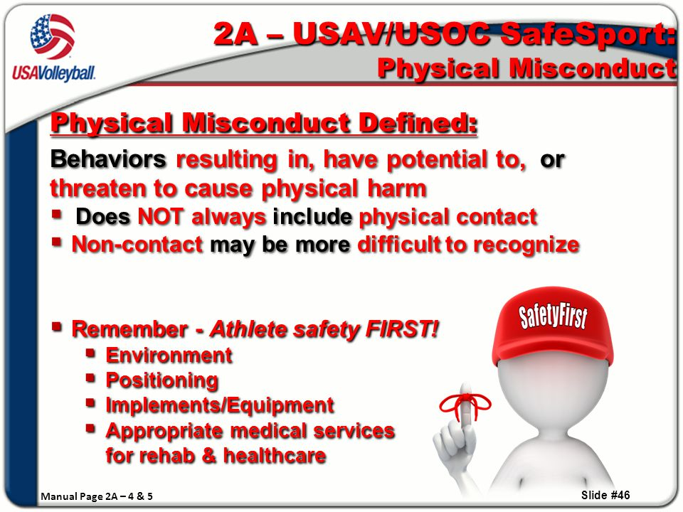  All are examples of Physical Misconduct:  Contact causing intentional harm  Denying adequate hydration, nutrition or sleep  Overtraining athletes  Encouraging or permitting athlete to return to play TOO SOON after an injury/concussion  Not providing safe equipment or safe playing environment  Failing to provide appropriate medical services  All are examples of Physical Misconduct:  Contact causing intentional harm  Denying adequate hydration, nutrition or sleep  Overtraining athletes  Encouraging or permitting athlete to return to play TOO SOON after an injury/concussion  Not providing safe equipment or safe playing environment  Failing to provide appropriate medical services Slide #47 Recognizing Physical Misconduct  KNOW your athletes … and the line between pushing & motivating to achieve more … and causing them physical harm.