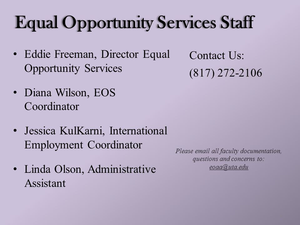 2 Equal Opportunity Services Staff Eddie Freeman, Director Equal Opportunity Services Diana Wilson, EOS Coordinator Jessica KulKarni, International Employment Coordinator Linda Olson, Administrative Assistant Contact Us: (817) 272-2106 Please email all faculty documentation, questions and concerns to: eoaa@uta.edu