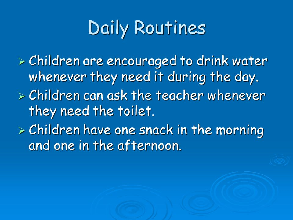 Daily Routines  Children are encouraged to drink water whenever they need it during the day.  Children can ask the teacher whenever they need the to