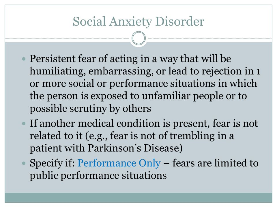 Social Anxiety Disorder Persistent fear of acting in a way that will be humiliating, embarrassing, or lead to rejection in 1 or more social or perform