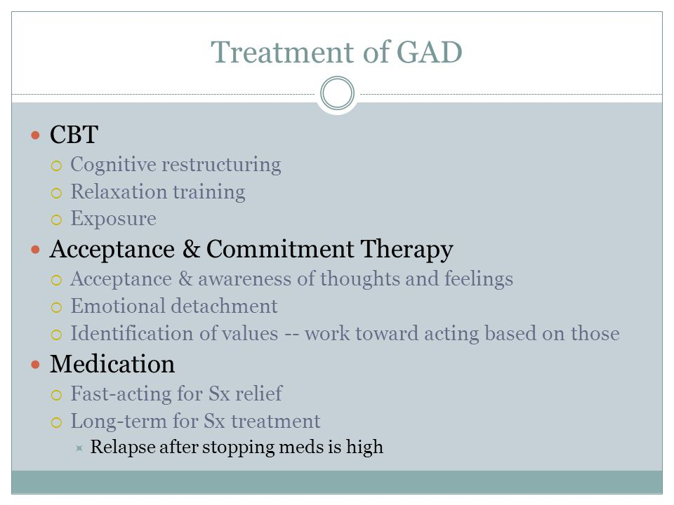 Treatment of GAD CBT  Cognitive restructuring  Relaxation training  Exposure Acceptance & Commitment Therapy  Acceptance & awareness of thoughts a