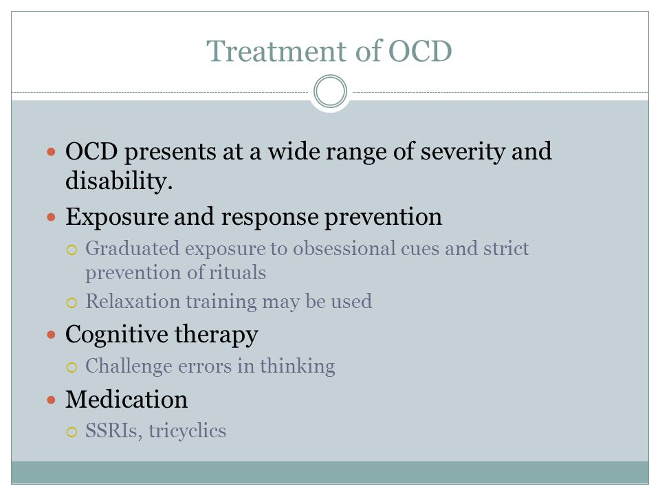 Treatment of OCD OCD presents at a wide range of severity and disability. Exposure and response prevention  Graduated exposure to obsessional cues an
