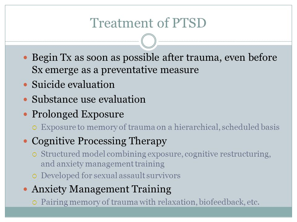 Treatment of PTSD Begin Tx as soon as possible after trauma, even before Sx emerge as a preventative measure Suicide evaluation Substance use evaluati