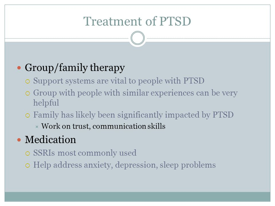 Treatment of PTSD Group/family therapy  Support systems are vital to people with PTSD  Group with people with similar experiences can be very helpfu
