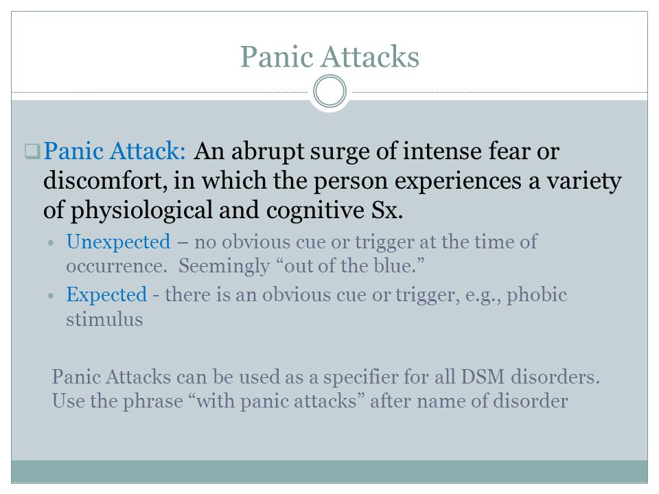 Panic Attacks  Panic Attack: An abrupt surge of intense fear or discomfort, in which the person experiences a variety of physiological and cognitive