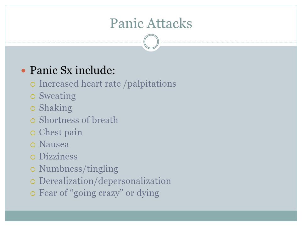 Panic Attacks Panic Sx include:  Increased heart rate /palpitations  Sweating  Shaking  Shortness of breath  Chest pain  Nausea  Dizziness  Nu