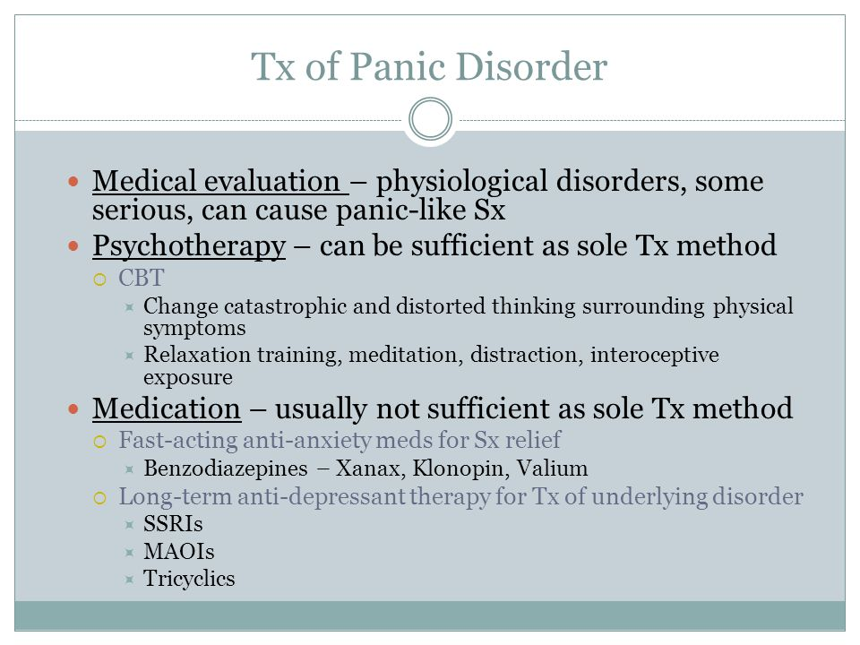 Tx of Panic Disorder Medical evaluation – physiological disorders, some serious, can cause panic-like Sx Psychotherapy – can be sufficient as sole Tx