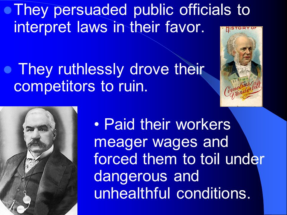 They persuaded public officials to interpret laws in their favor. They ruthlessly drove their competitors to ruin. Paid their workers meager wages and