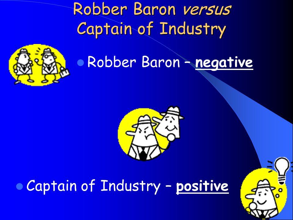 Robber Baron – negative Robber Baron versus Captain of Industry Captain of Industry – positive
