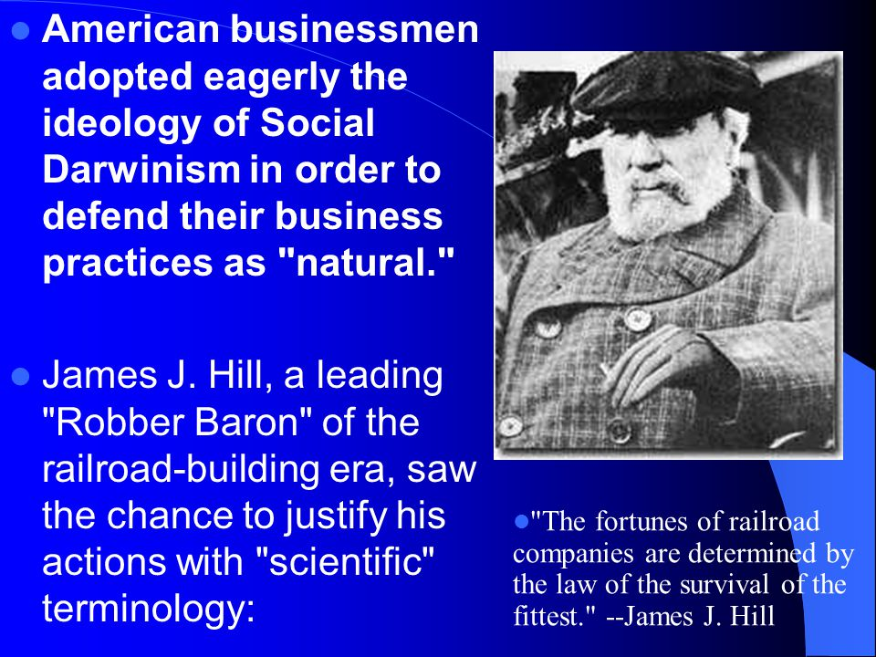American businessmen adopted eagerly the ideology of Social Darwinism in order to defend their business practices as