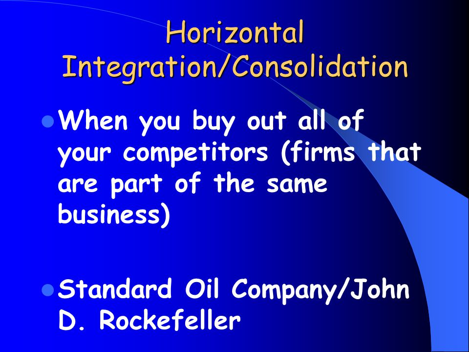 Horizontal Integration/Consolidation When you buy out all of your competitors (firms that are part of the same business) Standard Oil Company/John D.