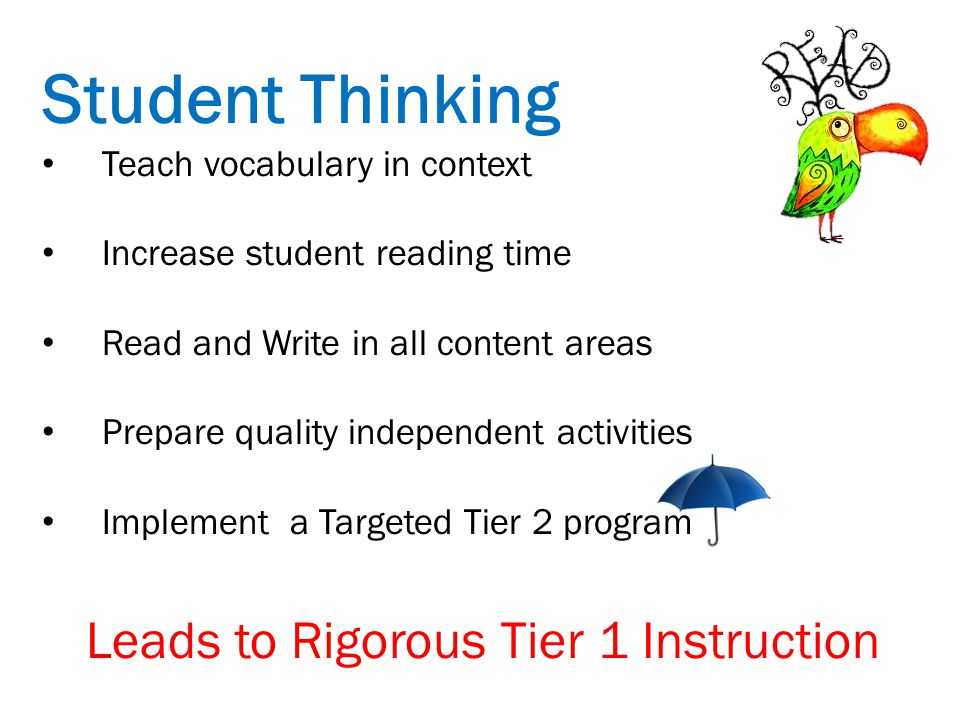 Student Thinking Teach vocabulary in context Increase student reading time Read and Write in all content areas Prepare quality independent activities