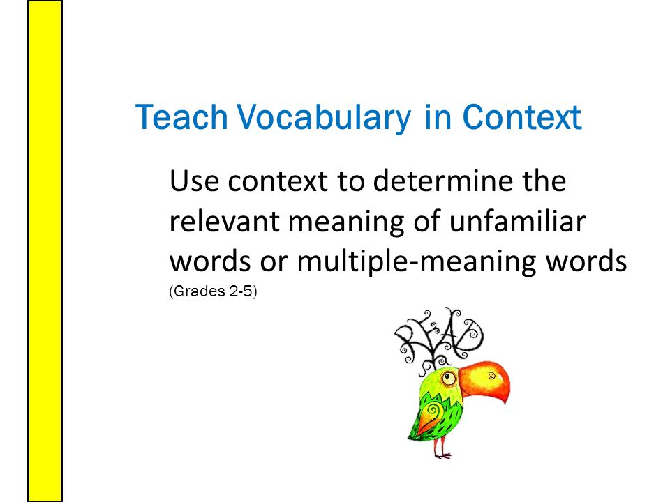Teach Vocabulary Use context to determine the relevant meaning of unfamiliar words or multiple-meaning words (Grades 2-5) in Context