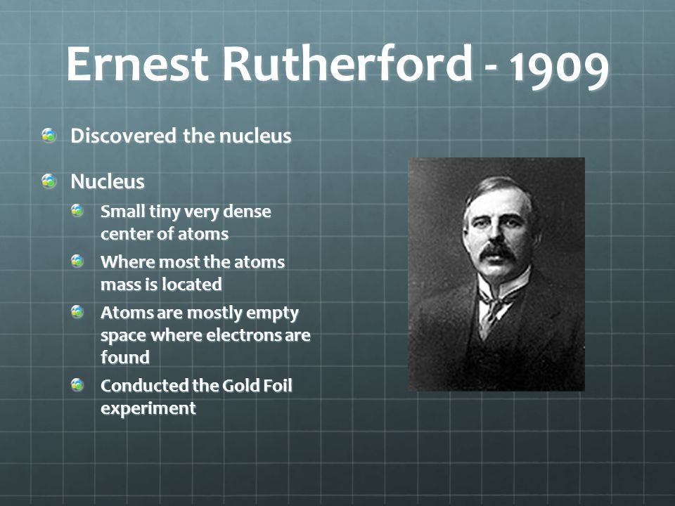 Ernest Rutherford - 1909 Discovered the nucleus Nucleus Small tiny very dense center of atoms Where most the atoms mass is located Atoms are mostly em