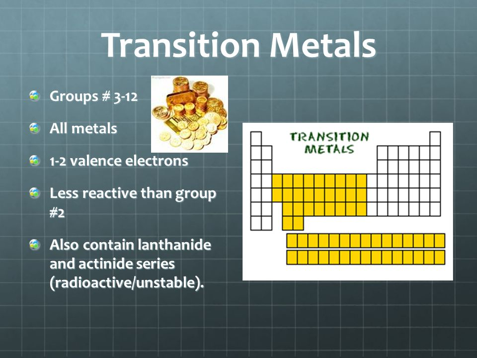 Transition Metals Groups # 3-12 All metals 1-2 valence electrons Less reactive than group #2 Also contain lanthanide and actinide series (radioactive/
