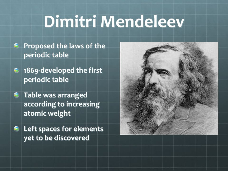 Dimitri Mendeleev Proposed the laws of the periodic table 1869-developed the first periodic table Table was arranged according to increasing atomic we