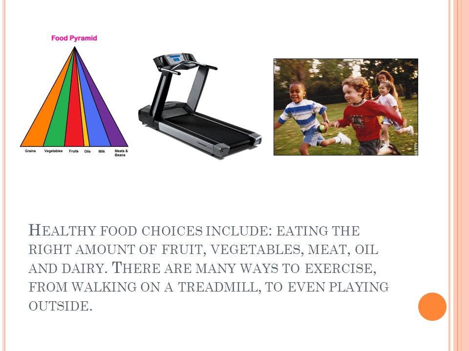H EALTHY FOOD CHOICES INCLUDE : EATING THE RIGHT AMOUNT OF FRUIT, VEGETABLES, MEAT, OIL AND DAIRY. T HERE ARE MANY WAYS TO EXERCISE, FROM WALKING ON A