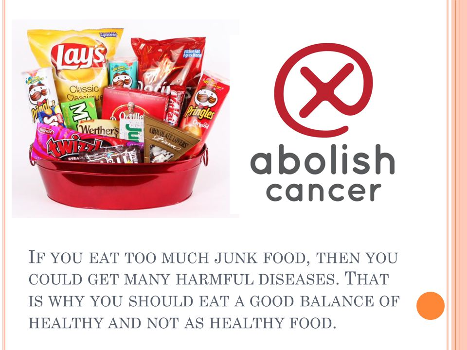 I F YOU EAT TOO MUCH JUNK FOOD, THEN YOU COULD GET MANY HARMFUL DISEASES. T HAT IS WHY YOU SHOULD EAT A GOOD BALANCE OF HEALTHY AND NOT AS HEALTHY FOO