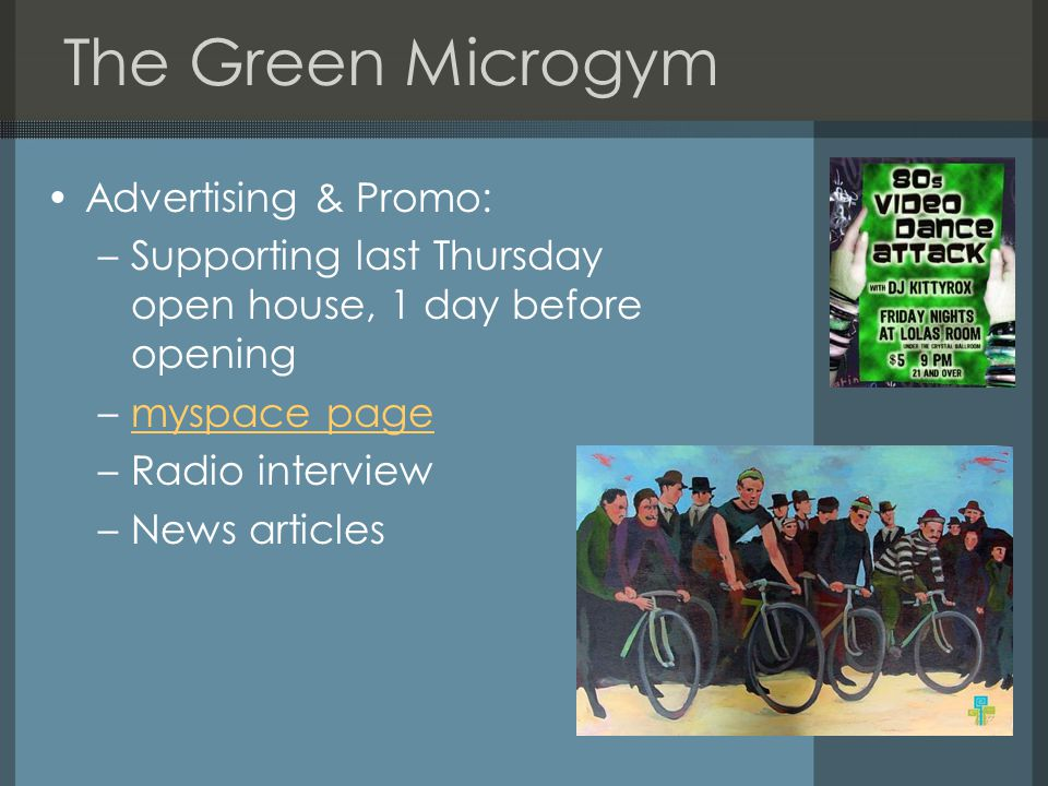 The Green Microgym Advertising & Promo: –Supporting last Thursday open house, 1 day before opening –myspace pagemyspace page –Radio interview –News articles