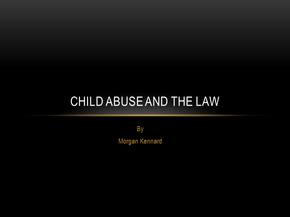 By Morgan Kennard CHILD ABUSE AND THE LAW