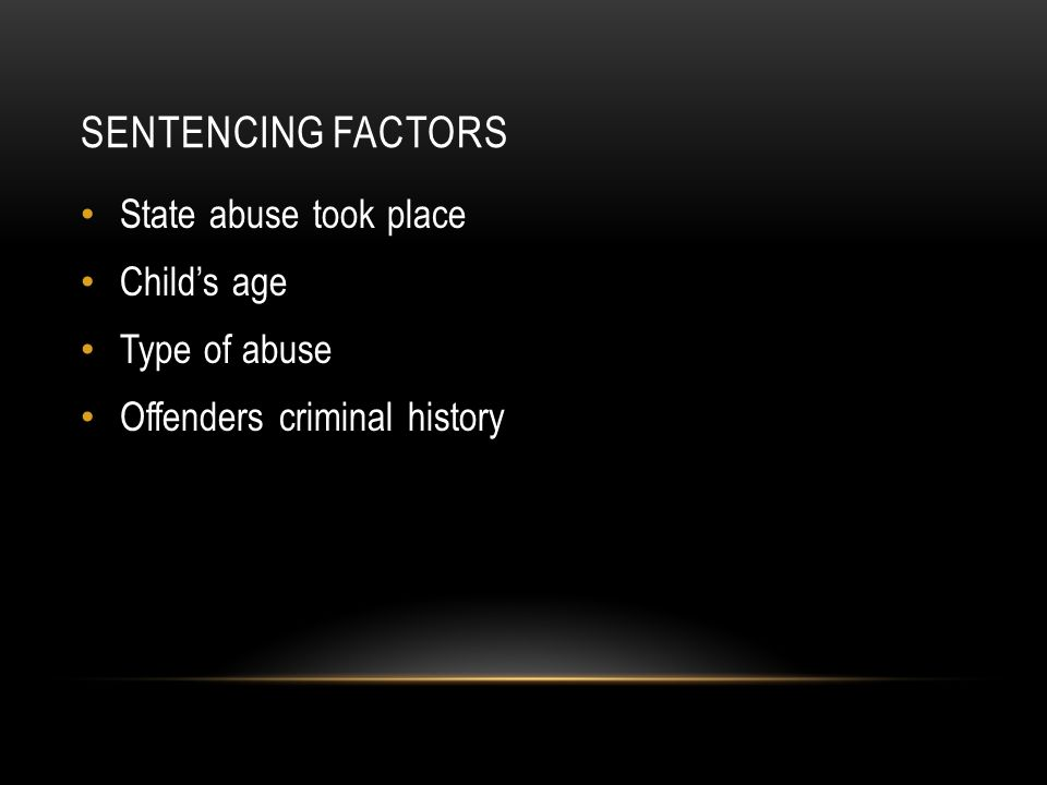 SENTENCING FACTORS State abuse took place Child's age Type of abuse Offenders criminal history