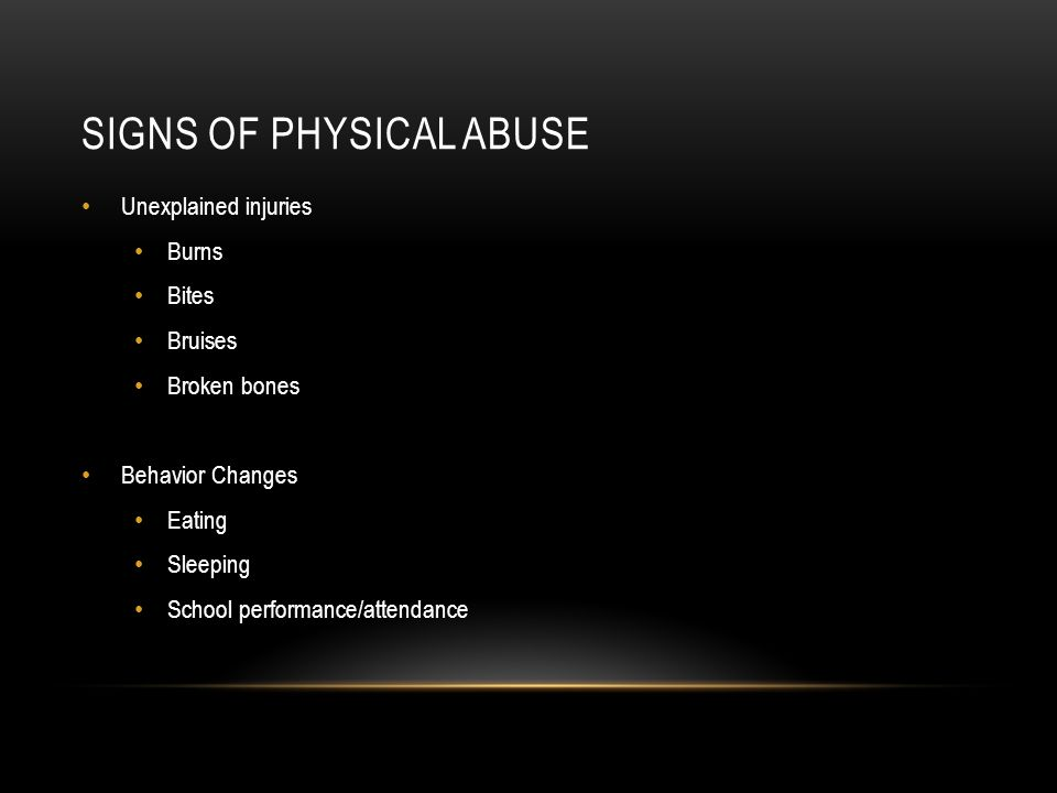 SIGNS OF PHYSICAL ABUSE Unexplained injuries Burns Bites Bruises Broken bones Behavior Changes Eating Sleeping School performance/attendance