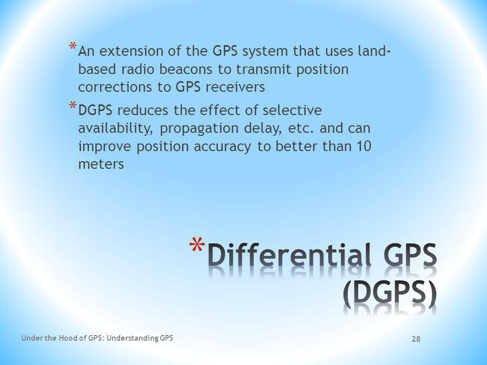 28 * An extension of the GPS system that uses land- based radio beacons to transmit position corrections to GPS receivers * DGPS reduces the effect of