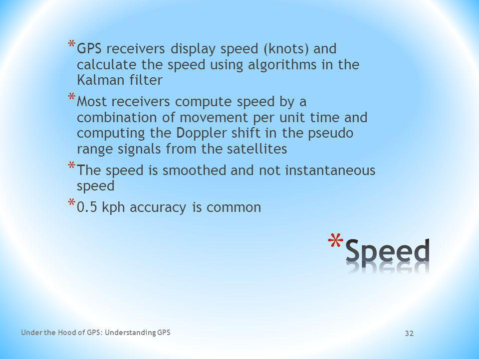 * GPS receivers display speed (knots) and calculate the speed using algorithms in the Kalman filter * Most receivers compute speed by a combination of