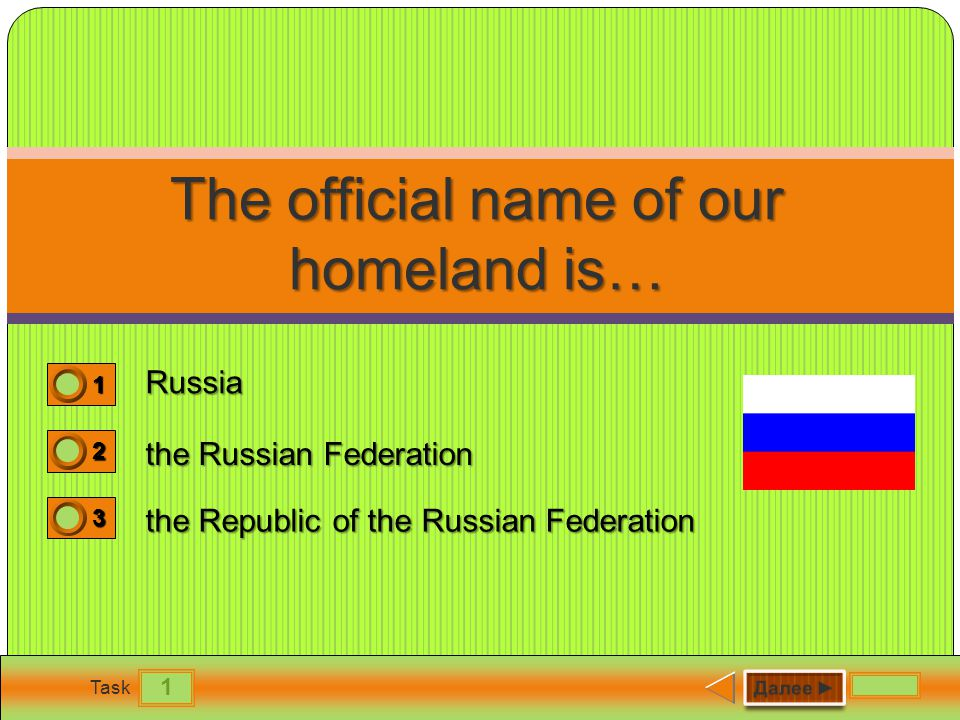 1 Task The official name of our homeland is… Russia the Russian Federation the Republic of the Russian Federation 1 0 2 0 3 1