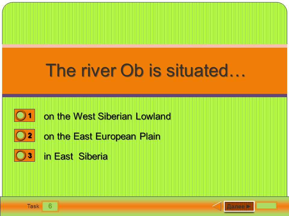 6 Task The river Ob is situated… The river Ob is situated… on the West Siberian Lowland on the East European Plain in East Siberia 1 1 2 0 3 0