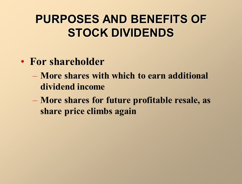 For company –To satisfy shareholders dividend expectations without spending cash –To increase marketability of its shares by increasing number of shares and decreasing market price per share –To reinvest and restrict a portion of shareholders equity PURPOSES AND BENEFITS OF STOCK DIVIDENDS