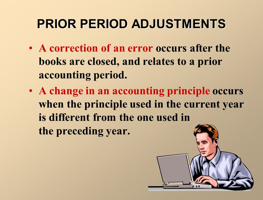 PRIOR PERIOD ADJUSTMENTS A prior period adjustment results from 1.the correction of a material error in reporting net income in previously issued financial statements, or 2.