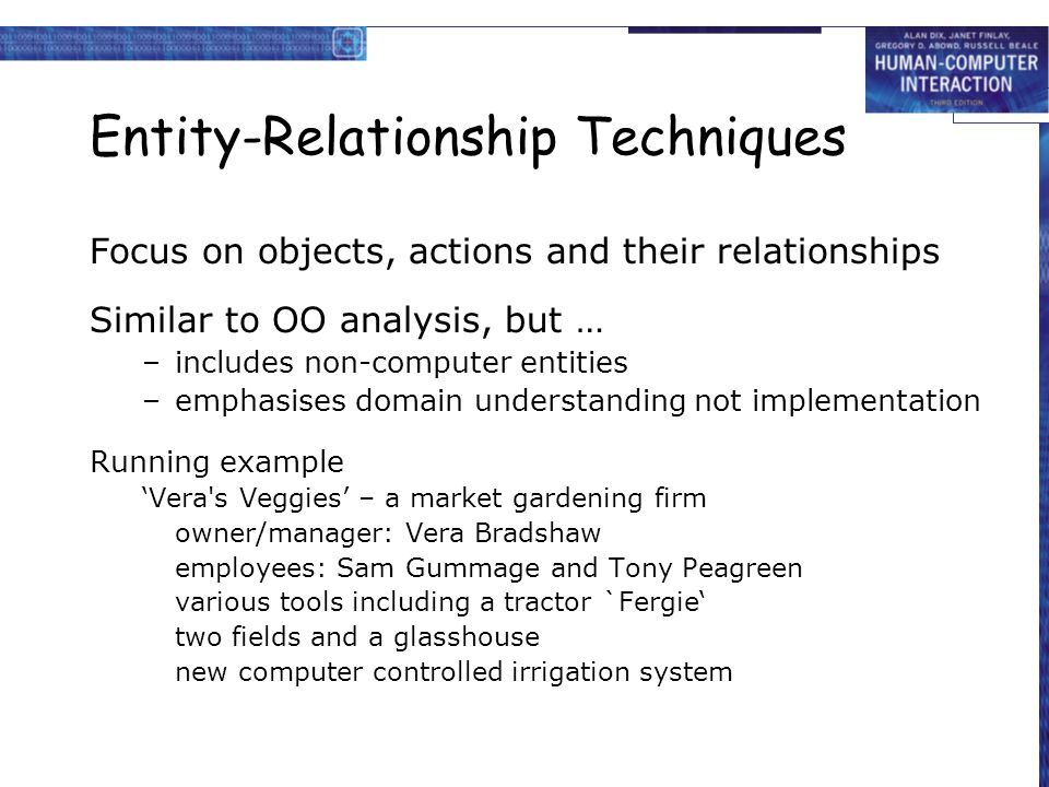 Entity-Relationship Techniques Focus on objects, actions and their relationships Similar to OO analysis, but … –includes non-computer entities –emphasises domain understanding not implementation Running example 'Vera s Veggies' – a market gardening firm owner/manager: Vera Bradshaw employees: Sam Gummage and Tony Peagreen various tools including a tractor `Fergie' two fields and a glasshouse new computer controlled irrigation system