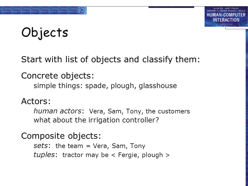 Objects Start with list of objects and classify them: Concrete objects: simple things: spade, plough, glasshouse Actors: human actors: Vera, Sam, Tony, the customers what about the irrigation controller.
